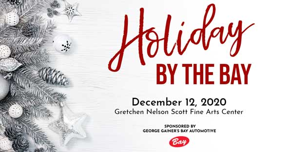 Holiday by the Bay December 12, 2020. Gretchen Nelson Scott Fine Arts Center. Sponsored by George Gainer's Bay Automotive